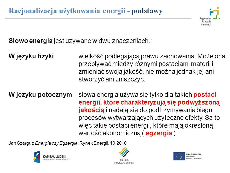 Racjonalizacja użytkowania energii - podstawy Słowo energia jest używane w dwu znaczeniach.: W języku fizyki wielkość podlegającą prawu zachowania. Mo