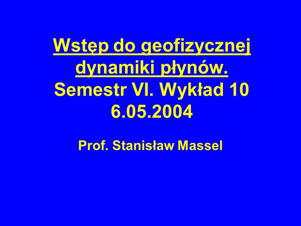 Wstęp do geofizycznej dynamiki płynów. Semestr VI. Wykład 10 6.05.2004 Prof. Stanisław Massel
