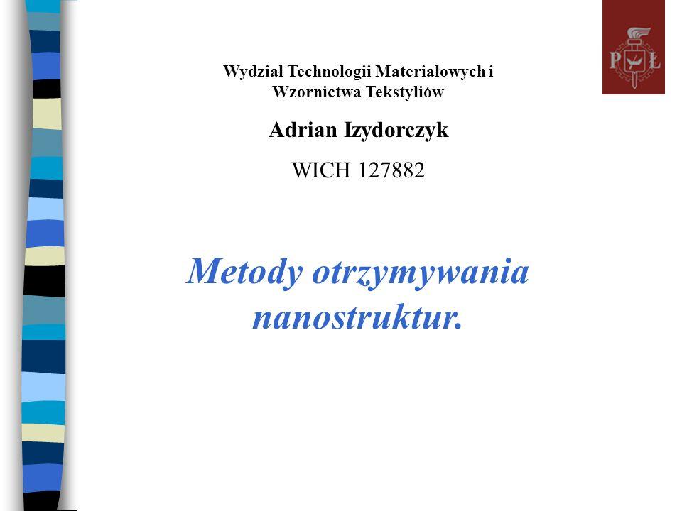 Wydział Technologii Materiałowych i Wzornictwa Tekstyliów Adrian Izydorczyk WICH 127882 Metody otrzymywania nanostruktur.