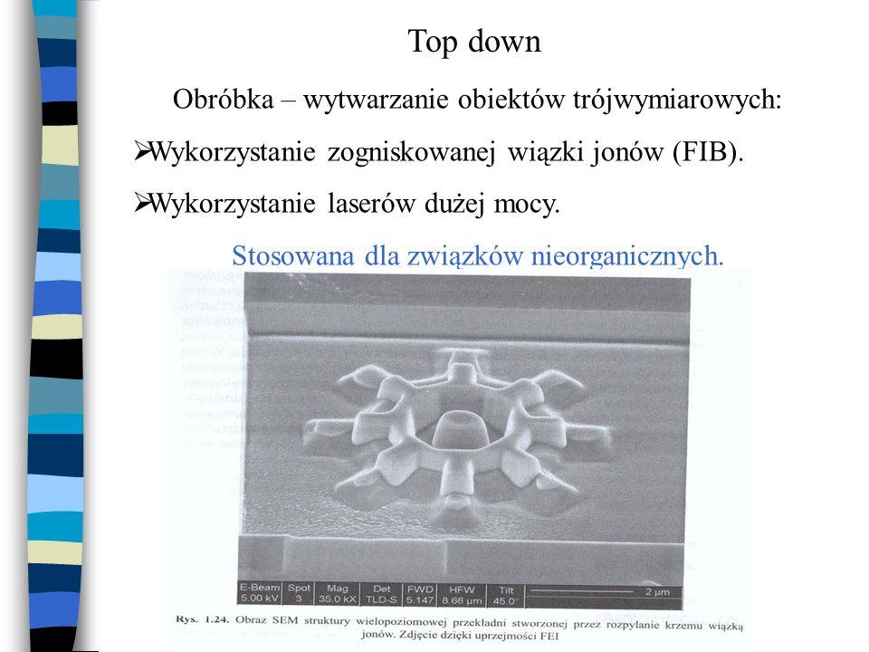 Top down Obróbka – wytwarzanie obiektów trójwymiarowych: Wykorzystanie zogniskowanej wiązki jonów (FIB). Wykorzystanie laserów dużej mocy. Stosowana d