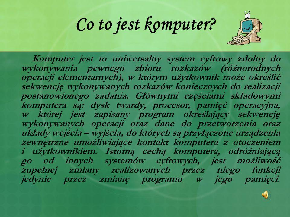 Co to jest komputer? Komputer jest to uniwersalny system cyfrowy zdolny do wykonywania pewnego zbioru rozkazów (różnorodnych operacji elementarnych),