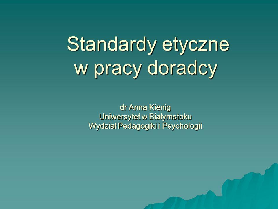 Standardy etyczne w pracy doradcy dr Anna Kienig Uniwersytet w Białymstoku Wydział Pedagogiki i Psychologii Standardy etyczne w pracy doradcy dr Anna