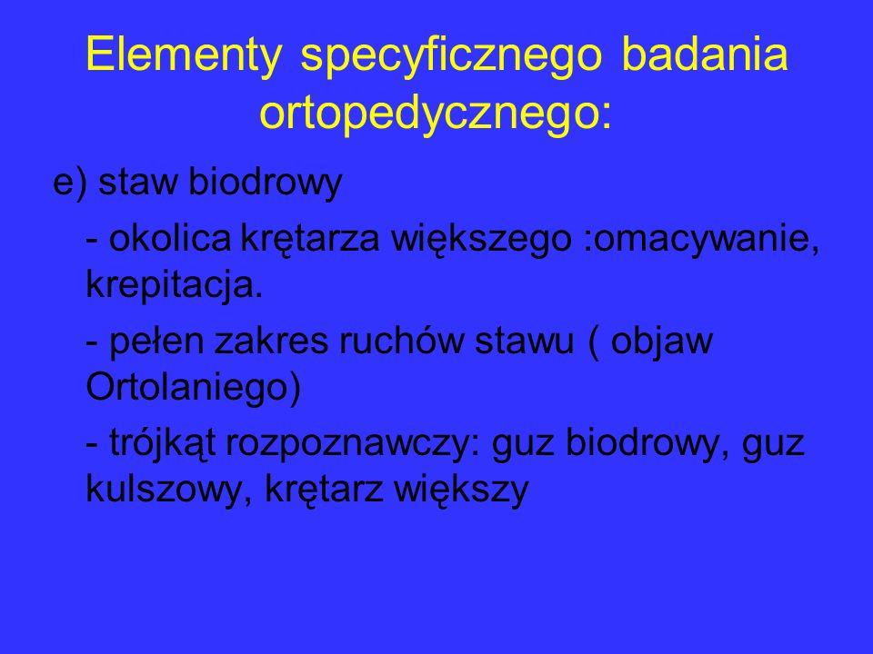 Elementy specyficznego badania ortopedycznego: e) staw biodrowy - okolica krętarza większego :omacywanie, krepitacja. - pełen zakres ruchów stawu ( ob
