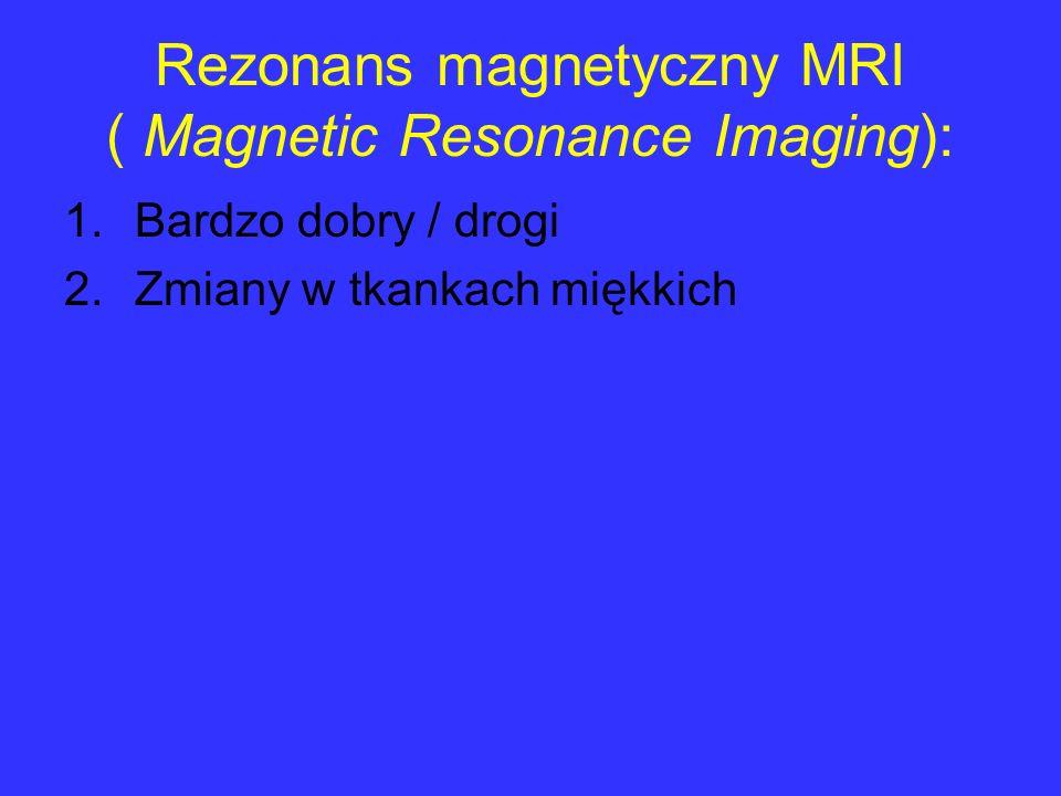 Rezonans magnetyczny MRI ( Magnetic Resonance Imaging): 1.Bardzo dobry / drogi 2.Zmiany w tkankach miękkich