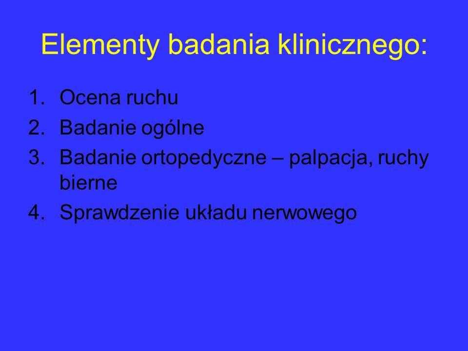 Elementy badania klinicznego: 1.Ocena ruchu 2.Badanie ogólne 3.Badanie ortopedyczne – palpacja, ruchy bierne 4.Sprawdzenie układu nerwowego