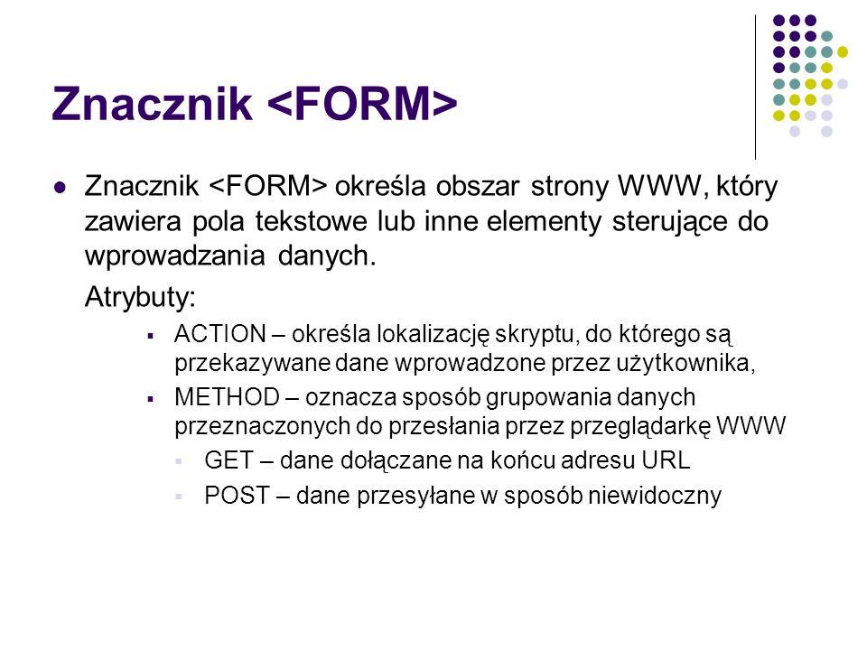 Znacznik Znacznik określa obszar strony WWW, który zawiera pola tekstowe lub inne elementy sterujące do wprowadzania danych. Atrybuty: ACTION – określ