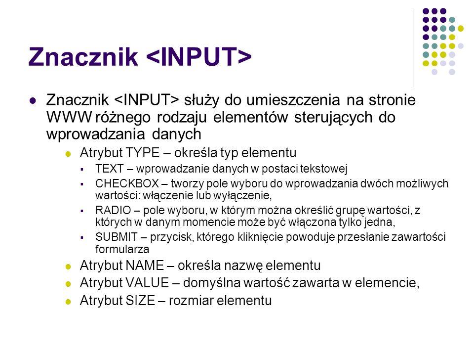 Znacznik Znacznik służy do umieszczenia na stronie WWW różnego rodzaju elementów sterujących do wprowadzania danych Atrybut TYPE – określa typ element