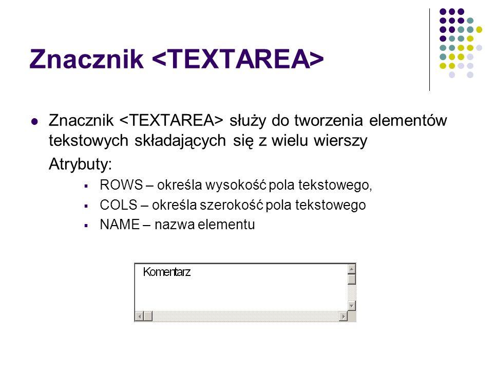 Znacznik Znacznik służy do tworzenia elementów tekstowych składających się z wielu wierszy Atrybuty: ROWS – określa wysokość pola tekstowego, COLS – o