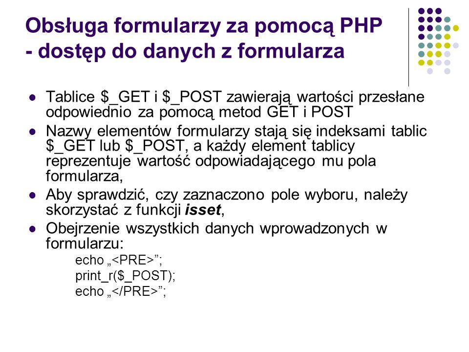 Obsługa formularzy za pomocą PHP - dostęp do danych z formularza Tablice $_GET i $_POST zawierają wartości przesłane odpowiednio za pomocą metod GET i