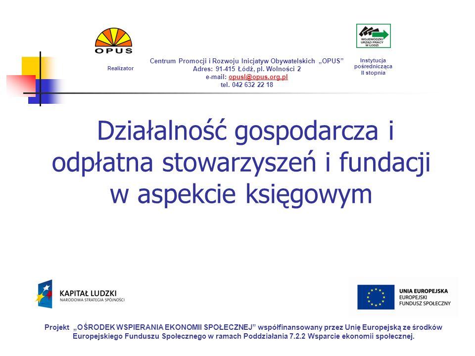 Działalność gospodarcza i odpłatna stowarzyszeń i fundacji w aspekcie księgowym Projekt OŚRODEK WSPIERANIA EKONOMII SPOŁECZNEJ współfinansowany przez