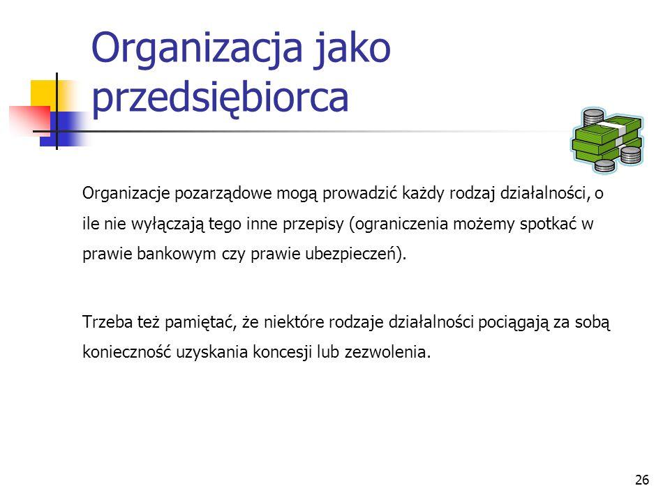 Organizacja jako przedsiębiorca Organizacje pozarządowe mogą prowadzić każdy rodzaj działalności, o ile nie wyłączają tego inne przepisy (ograniczenia