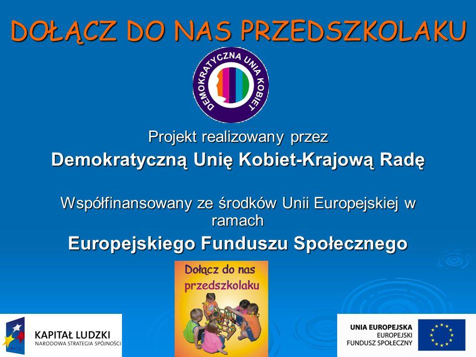 DOŁĄCZ DO NAS PRZEDSZKOLAKU Projekt realizowany przez Demokratyczną Unię Kobiet-Krajową Radę Współfinansowany ze środków Unii Europejskiej w ramach Eu