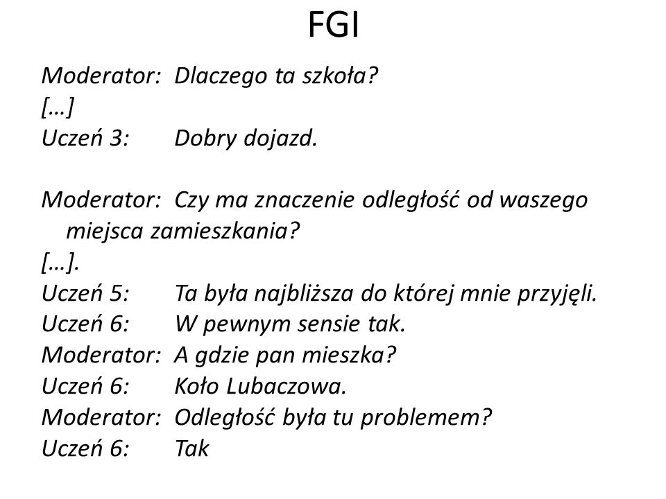FGI Moderator:Dlaczego ta szkoła? […] Uczeń 3:Dobry dojazd. Moderator:Czy ma znaczenie odległość od waszego miejsca zamieszkania? […]. Uczeń 5:Ta była