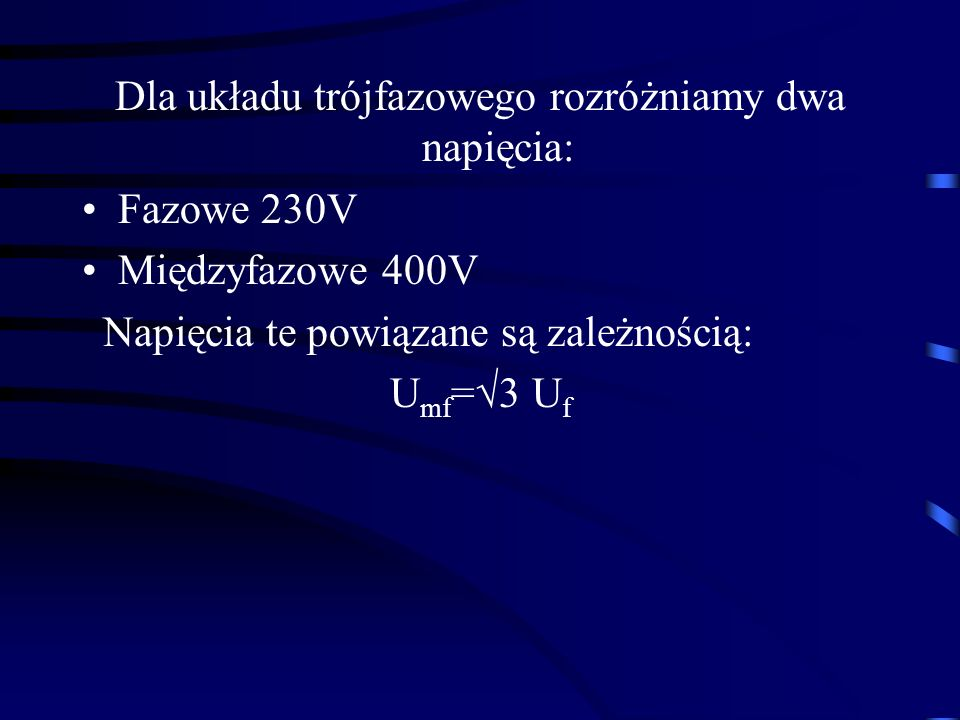Dla układu trójfazowego rozróżniamy dwa napięcia: Fazowe 230V Międzyfazowe 400V Napięcia te powiązane są zależnością: U mf =3 U f