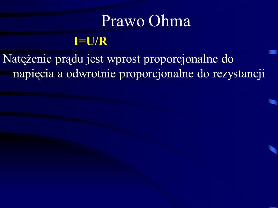 Prawo Ohma I=U/R Natężenie prądu jest wprost proporcjonalne do napięcia a odwrotnie proporcjonalne do rezystancji