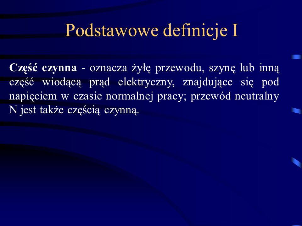 Podstawowe definicje I Część czynna - oznacza żyłę przewodu, szynę lub inną część wiodącą prąd elektryczny, znajdujące się pod napięciem w czasie norm