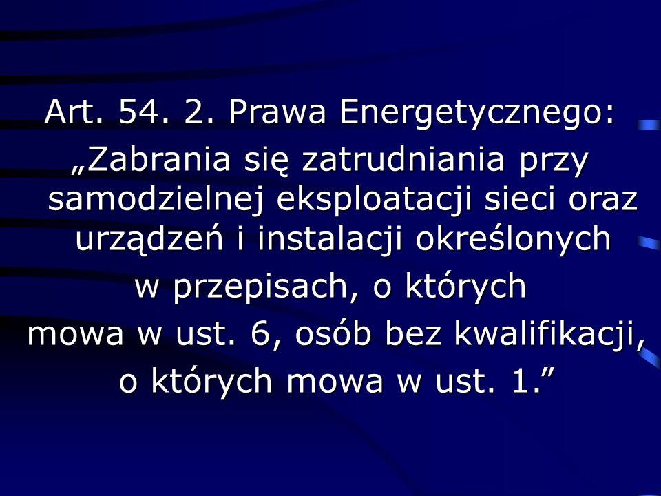 Art. 54. 2. Prawa Energetycznego: Zabrania się zatrudniania przy samodzielnej eksploatacji sieci oraz urządzeń i instalacji określonych w przepisach,
