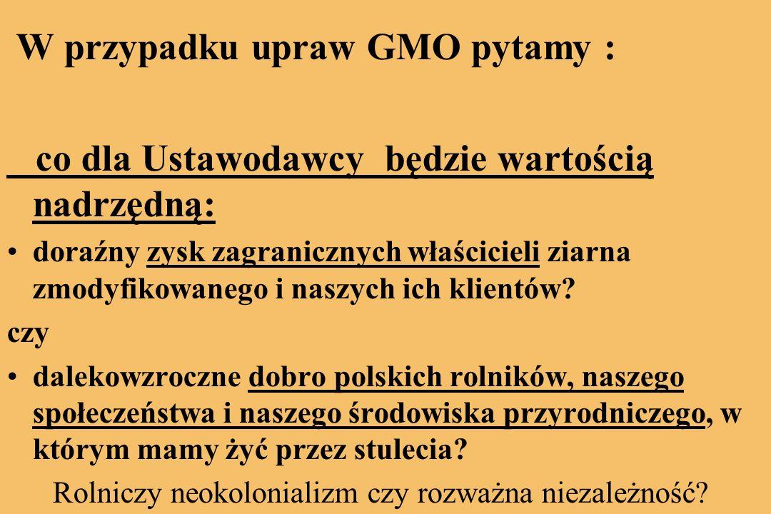 W przypadku upraw GMO pytamy : co dla Ustawodawcy będzie wartością nadrzędną: doraźny zysk zagranicznych właścicieli ziarna zmodyfikowanego i naszych ich klientów.