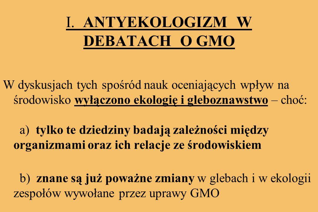 I. ANTYEKOLOGIZM W DEBATACH O GMO W dyskusjach tych spośród nauk oceniających wpływ na środowisko wyłączono ekologię i gleboznawstwo – choć: a) tylko