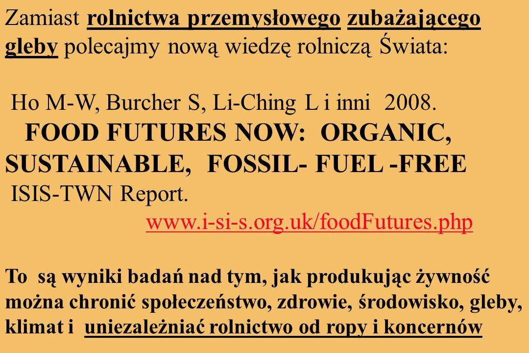 Zamiast rolnictwa przemysłowego zubażającego gleby polecajmy nową wiedzę rolniczą Świata: Ho M-W, Burcher S, Li-Ching L i inni 2008.