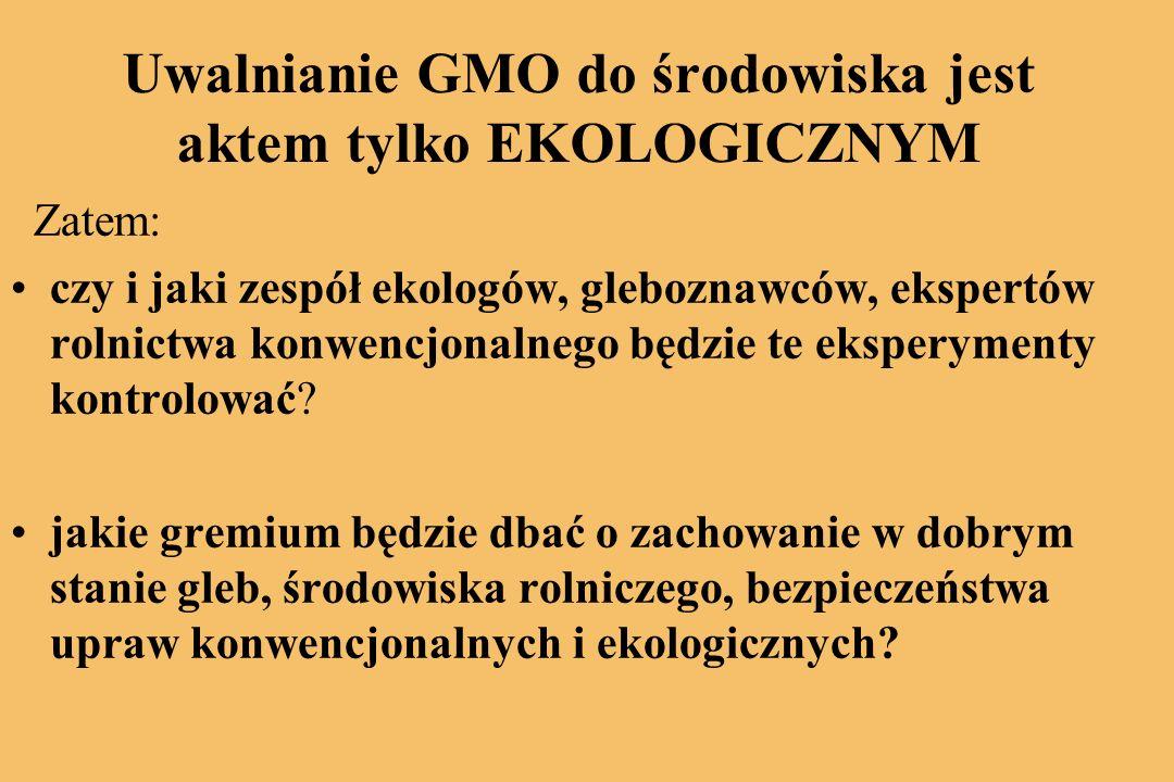 Uwalnianie GMO do środowiska jest aktem tylko EKOLOGICZNYM Zatem: czy i jaki zespół ekologów, gleboznawców, ekspertów rolnictwa konwencjonalnego będzie te eksperymenty kontrolować.