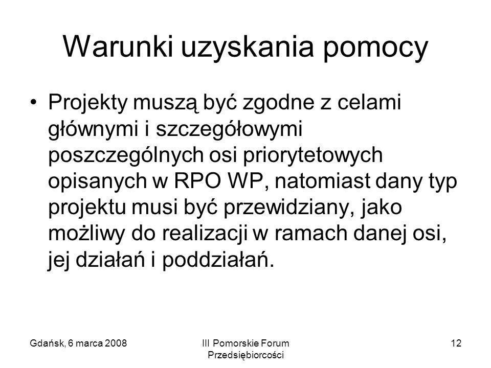 Gdańsk, 6 marca 2008III Pomorskie Forum Przedsiębiorcości 12 Warunki uzyskania pomocy Projekty muszą być zgodne z celami głównymi i szczegółowymi posz