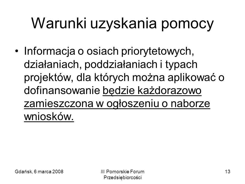 Gdańsk, 6 marca 2008III Pomorskie Forum Przedsiębiorcości 13 Warunki uzyskania pomocy Informacja o osiach priorytetowych, działaniach, poddziałaniach