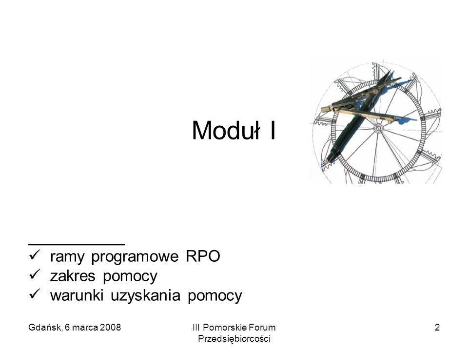 Gdańsk, 6 marca 2008III Pomorskie Forum Przedsiębiorcości 2 Moduł I ___________ ramy programowe RPO zakres pomocy warunki uzyskania pomocy