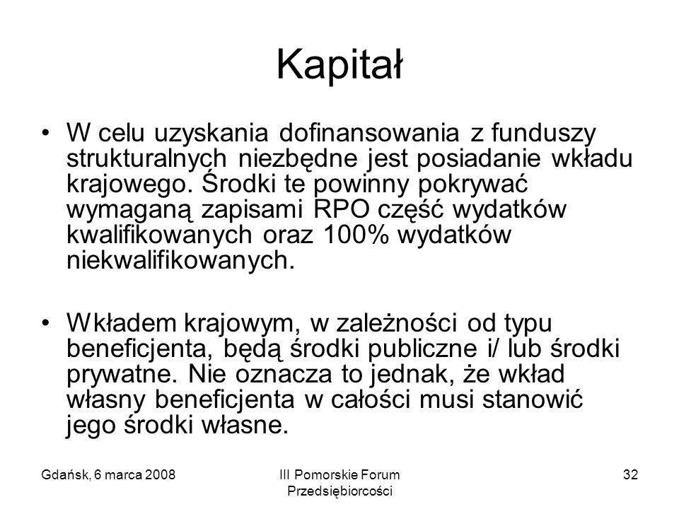 Gdańsk, 6 marca 2008III Pomorskie Forum Przedsiębiorcości 32 Kapitał W celu uzyskania dofinansowania z funduszy strukturalnych niezbędne jest posiadan