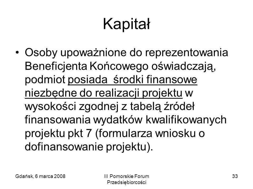 Gdańsk, 6 marca 2008III Pomorskie Forum Przedsiębiorcości 33 Kapitał Osoby upoważnione do reprezentowania Beneficjenta Końcowego oświadczają, podmiot