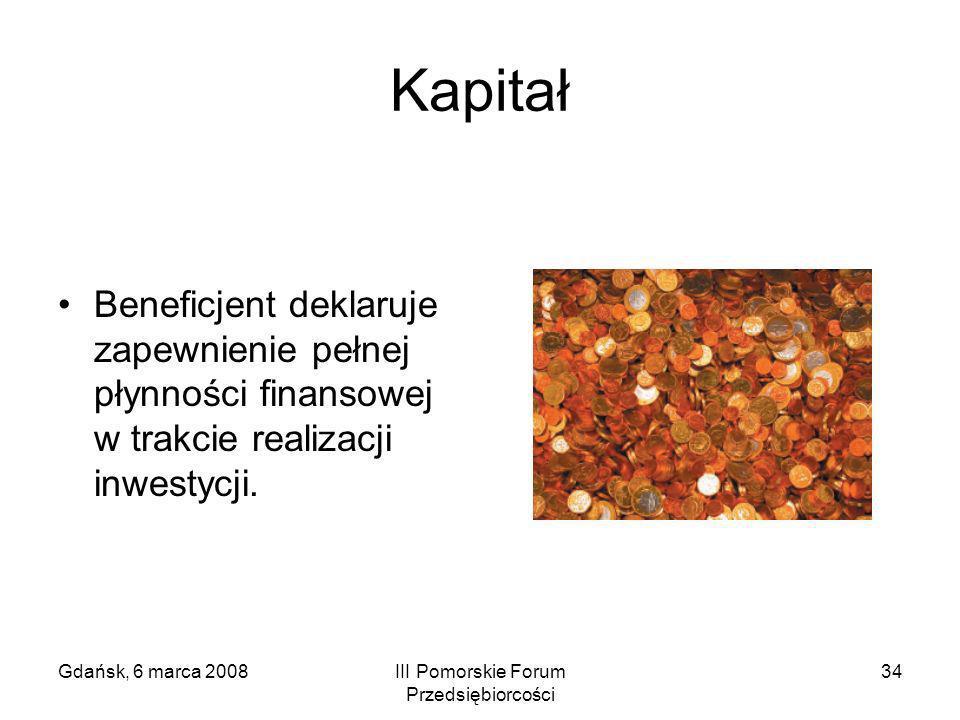 Gdańsk, 6 marca 2008III Pomorskie Forum Przedsiębiorcości 34 Kapitał Beneficjent deklaruje zapewnienie pełnej płynności finansowej w trakcie realizacj