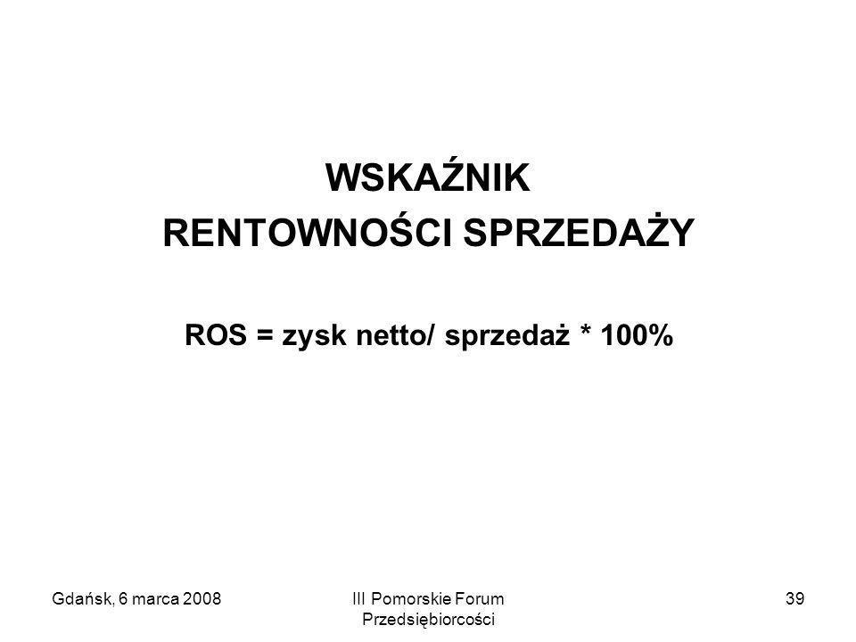 Gdańsk, 6 marca 2008III Pomorskie Forum Przedsiębiorcości 39 WSKAŹNIK RENTOWNOŚCI SPRZEDAŻY ROS = zysk netto/ sprzedaż * 100%
