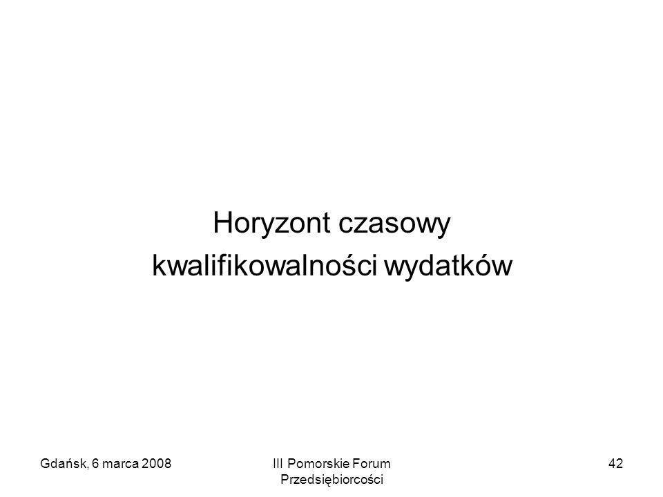 Gdańsk, 6 marca 2008III Pomorskie Forum Przedsiębiorcości 42 Horyzont czasowy kwalifikowalności wydatków