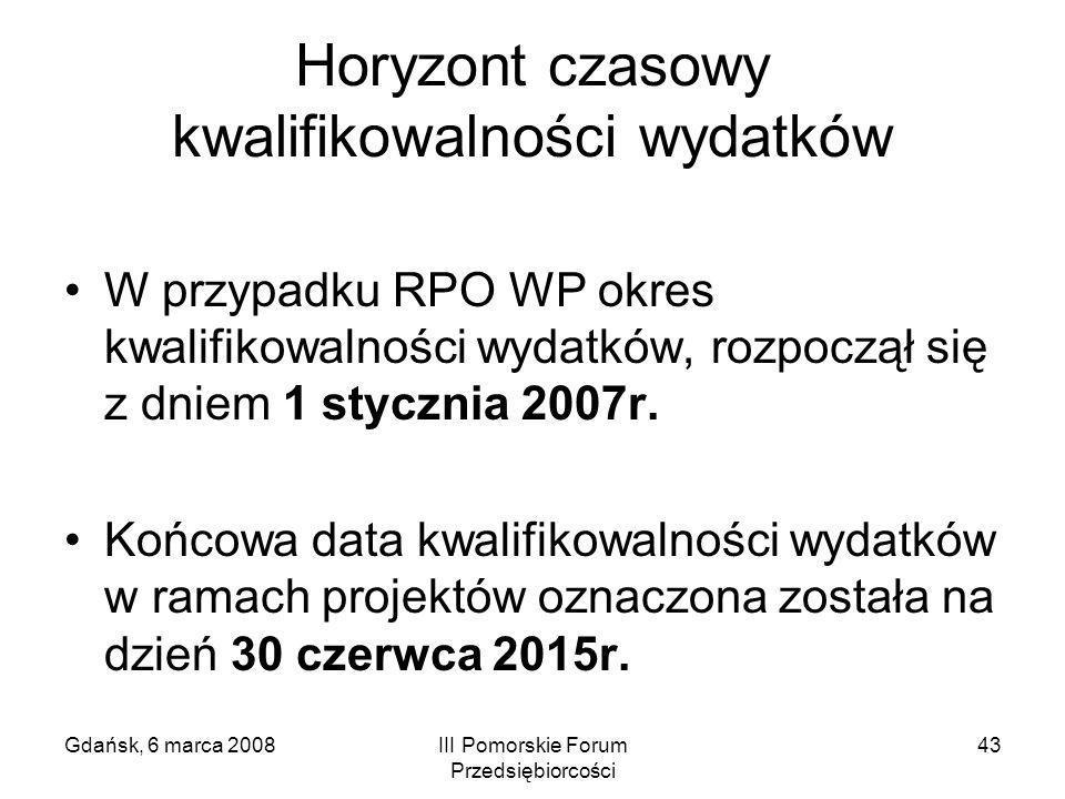 Gdańsk, 6 marca 2008III Pomorskie Forum Przedsiębiorcości 43 Horyzont czasowy kwalifikowalności wydatków W przypadku RPO WP okres kwalifikowalności wy