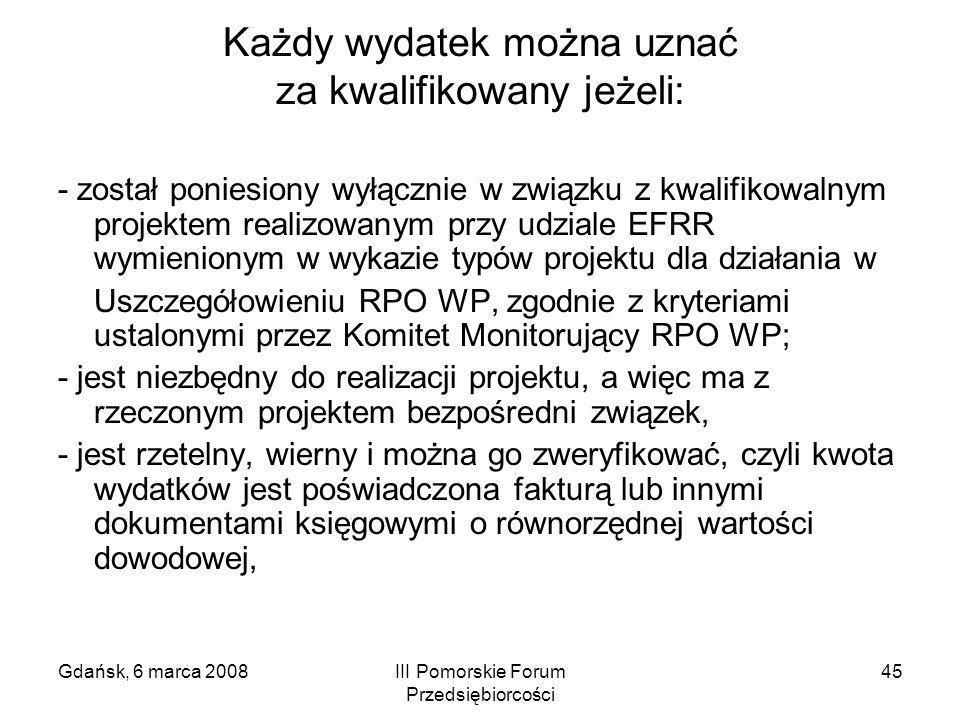 Gdańsk, 6 marca 2008III Pomorskie Forum Przedsiębiorcości 45 Każdy wydatek można uznać za kwalifikowany jeżeli: - został poniesiony wyłącznie w związk
