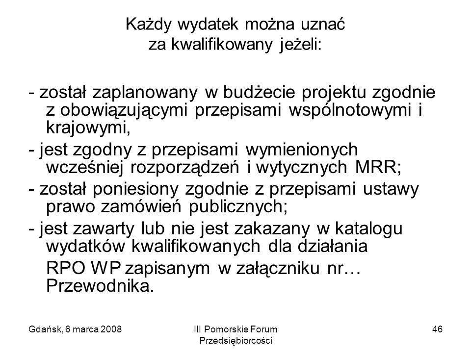 Gdańsk, 6 marca 2008III Pomorskie Forum Przedsiębiorcości 46 Każdy wydatek można uznać za kwalifikowany jeżeli: - został zaplanowany w budżecie projek