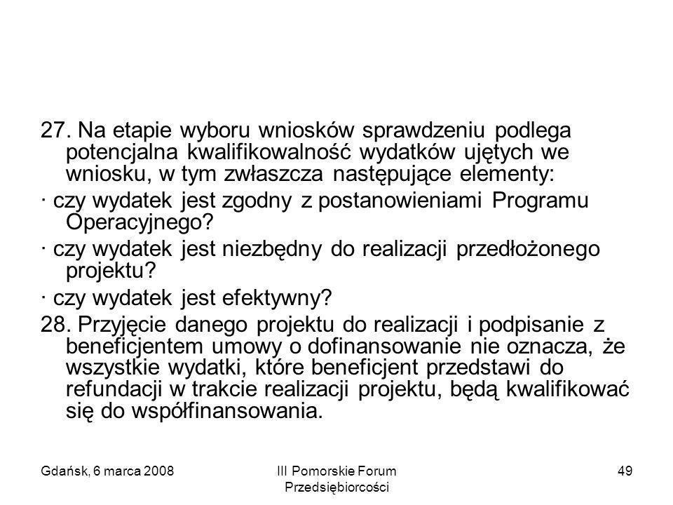 Gdańsk, 6 marca 2008III Pomorskie Forum Przedsiębiorcości 49 27. Na etapie wyboru wniosków sprawdzeniu podlega potencjalna kwalifikowalność wydatków u