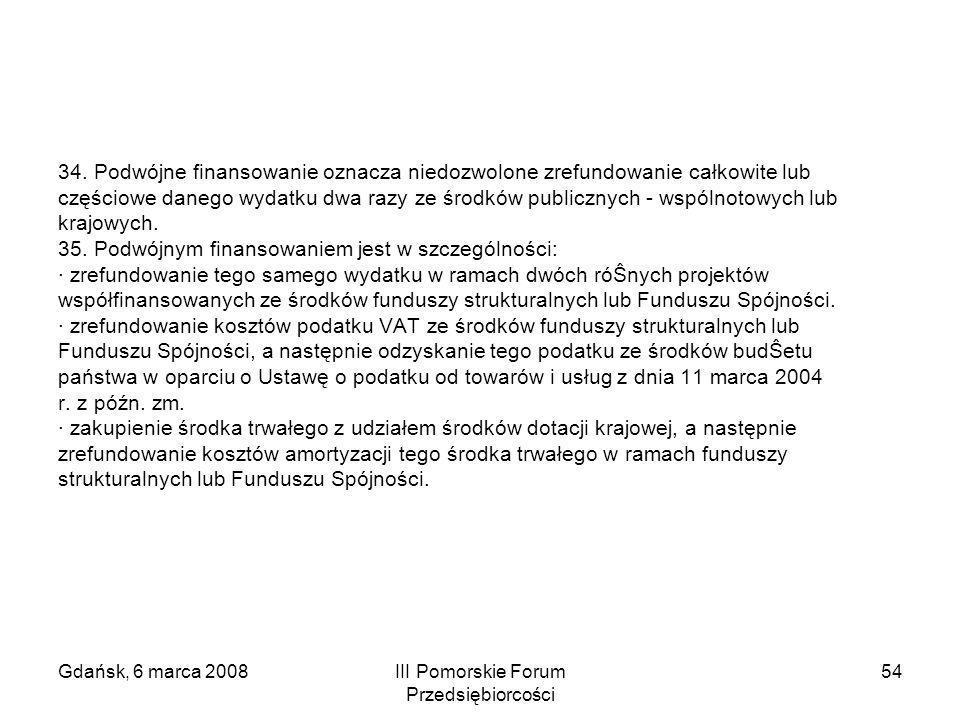 Gdańsk, 6 marca 2008III Pomorskie Forum Przedsiębiorcości 54 34. Podwójne finansowanie oznacza niedozwolone zrefundowanie całkowite lub częściowe dane
