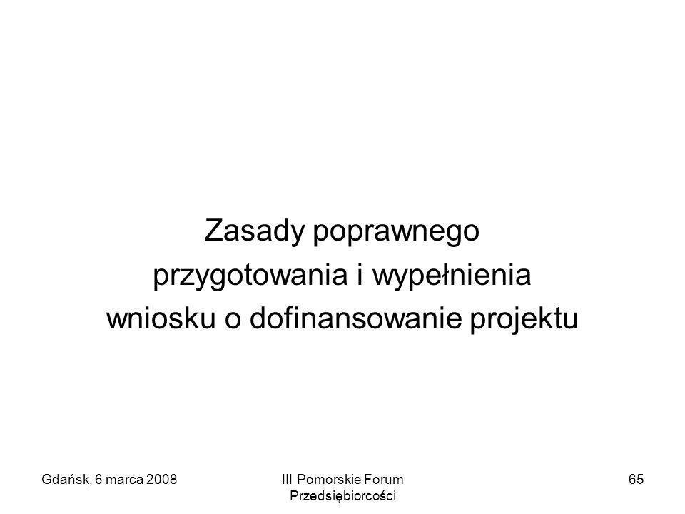 Gdańsk, 6 marca 2008III Pomorskie Forum Przedsiębiorcości 65 Zasady poprawnego przygotowania i wypełnienia wniosku o dofinansowanie projektu