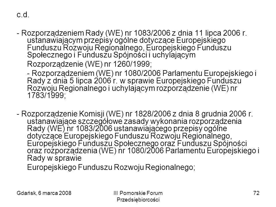 Gdańsk, 6 marca 2008III Pomorskie Forum Przedsiębiorcości 72 c.d. - Rozporządzeniem Rady (WE) nr 1083/2006 z dnia 11 lipca 2006 r. ustanawiającym prze