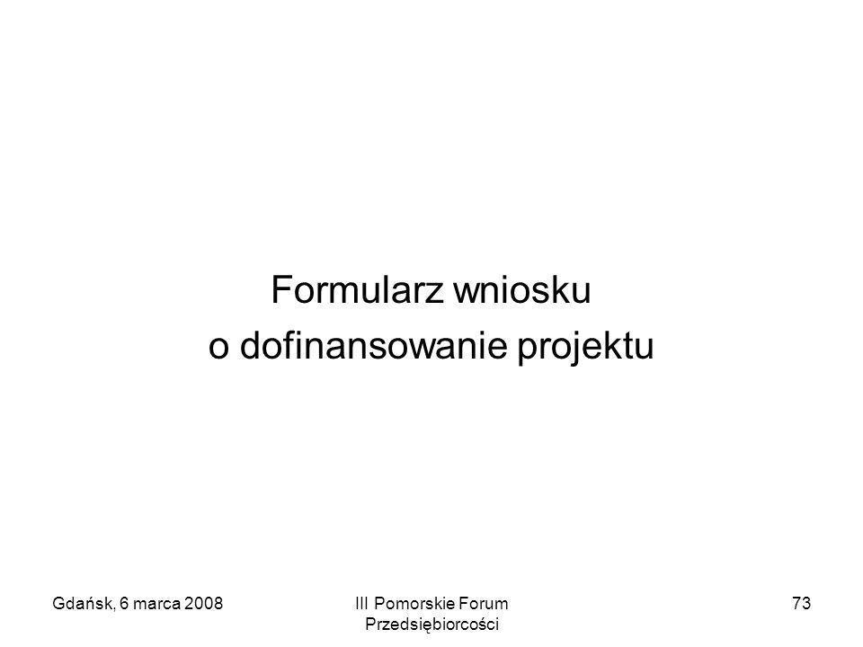 Gdańsk, 6 marca 2008III Pomorskie Forum Przedsiębiorcości 73 Formularz wniosku o dofinansowanie projektu