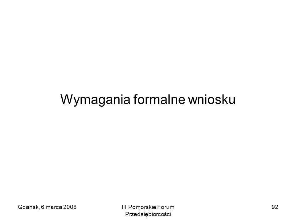 Gdańsk, 6 marca 2008III Pomorskie Forum Przedsiębiorcości 92 Wymagania formalne wniosku