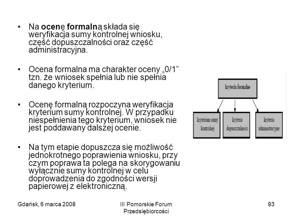 Gdańsk, 6 marca 2008III Pomorskie Forum Przedsiębiorcości 93 Na ocenę formalną składa się weryfikacja sumy kontrolnej wniosku, część dopuszczalności o