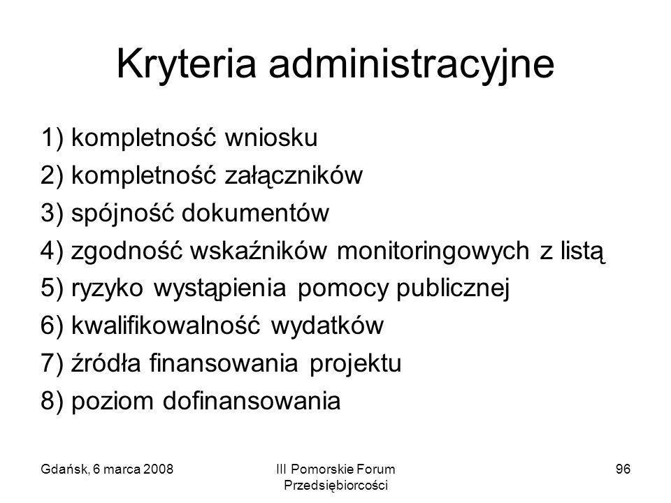 Gdańsk, 6 marca 2008III Pomorskie Forum Przedsiębiorcości 96 Kryteria administracyjne 1) kompletność wniosku 2) kompletność załączników 3) spójność do