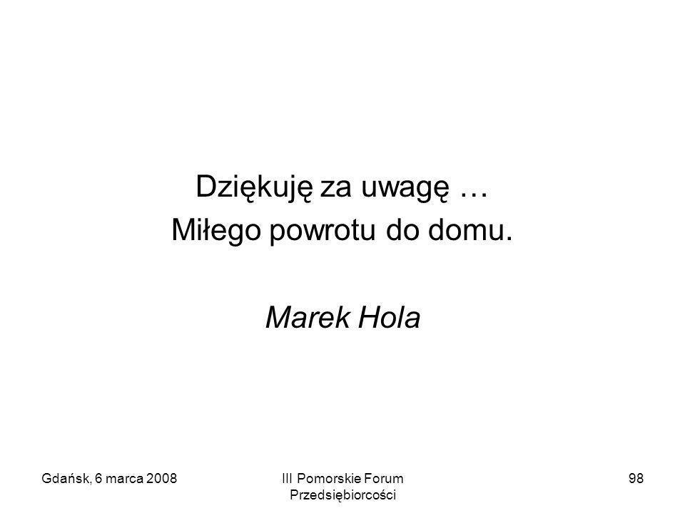 Gdańsk, 6 marca 2008III Pomorskie Forum Przedsiębiorcości 98 Dziękuję za uwagę … Miłego powrotu do domu. Marek Hola