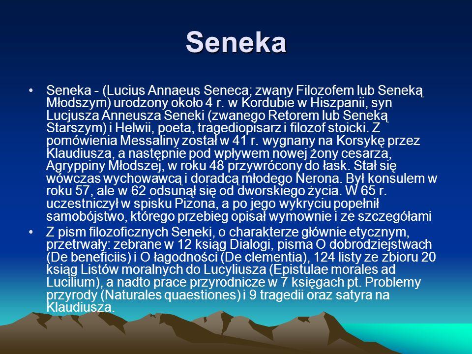 Seneka Seneka - (Lucius Annaeus Seneca; zwany Filozofem lub Seneką Młodszym) urodzony około 4 r. w Kordubie w Hiszpanii, syn Lucjusza Anneusza Seneki