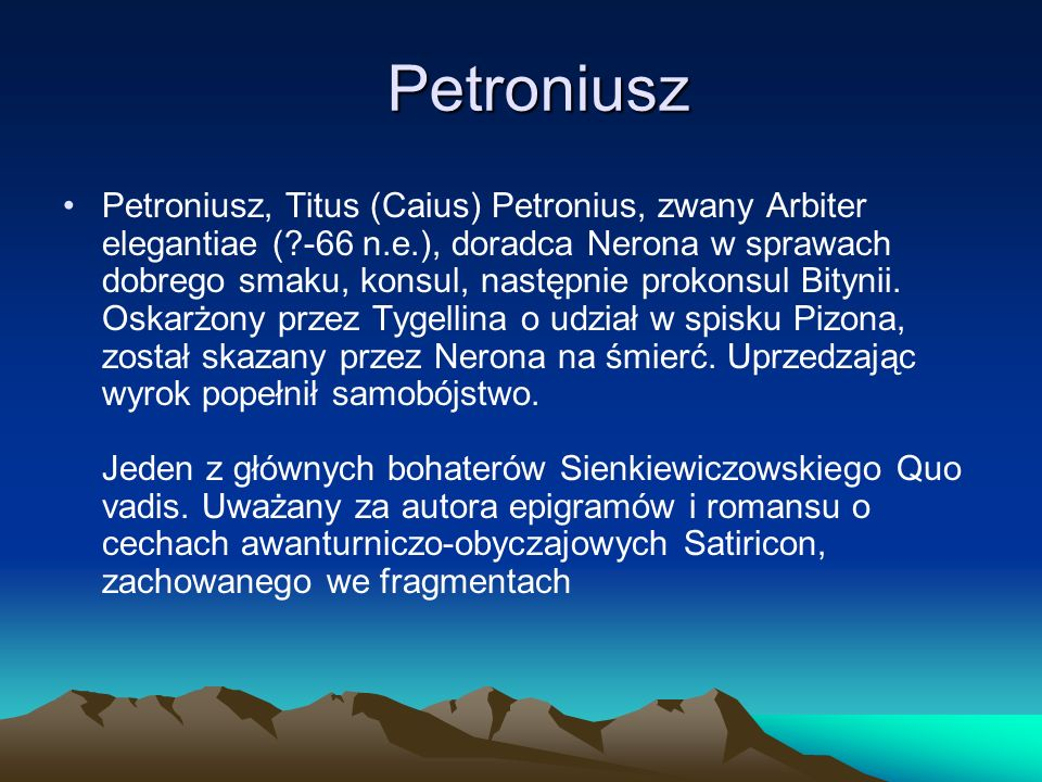 Petroniusz Petroniusz, Titus (Caius) Petronius, zwany Arbiter elegantiae (?-66 n.e.), doradca Nerona w sprawach dobrego smaku, konsul, następnie proko