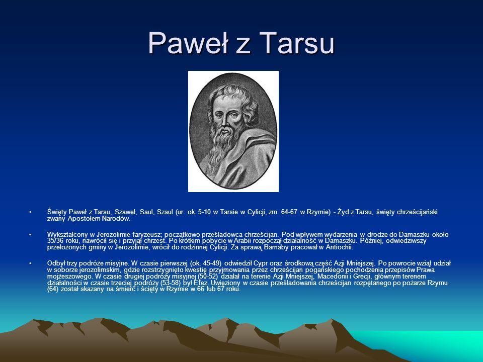 Paweł z Tarsu Święty Paweł z Tarsu, Szaweł, Saul, Szaul (ur. ok. 5-10 w Tarsie w Cylicji, zm. 64-67 w Rzymie) - Żyd z Tarsu, święty chrześcijański zwa