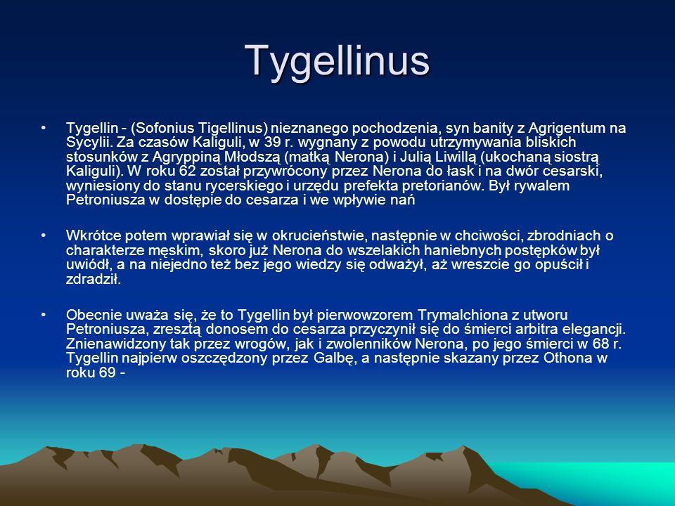 Tygellinus Tygellin - (Sofonius Tigellinus) nieznanego pochodzenia, syn banity z Agrigentum na Sycylii. Za czasów Kaliguli, w 39 r. wygnany z powodu u