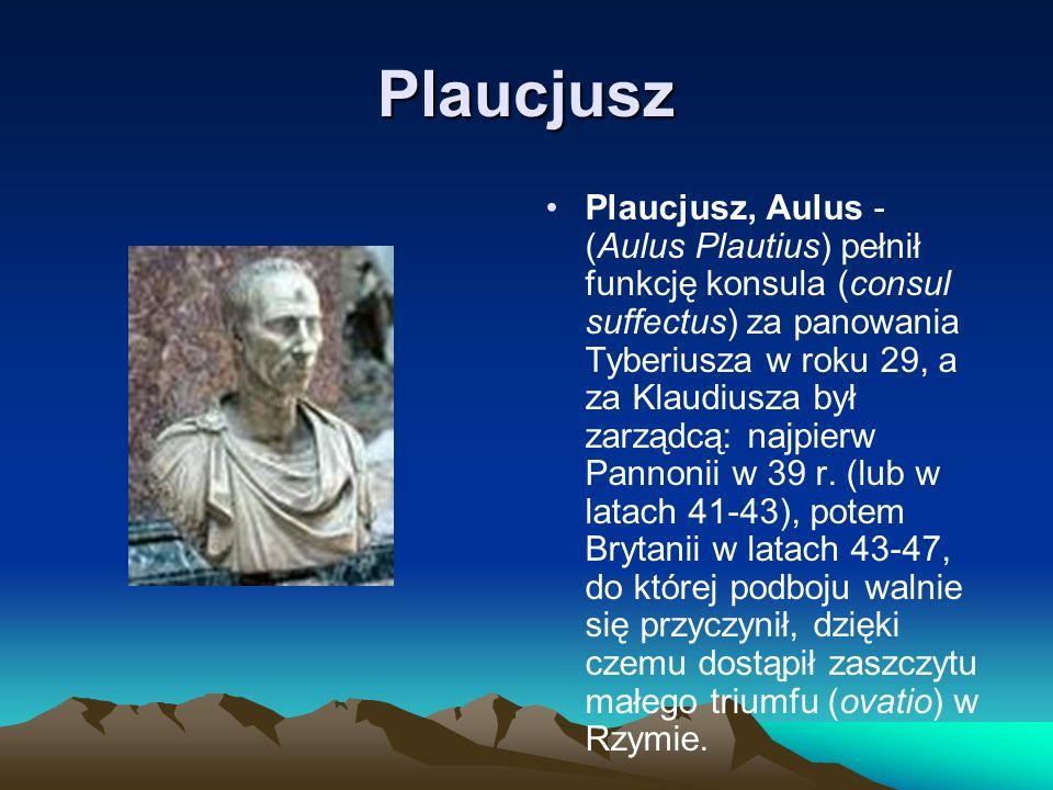 Plaucjusz Plaucjusz, Aulus - (Aulus Plautius) pełnił funkcję konsula (consul suffectus) za panowania Tyberiusza w roku 29, a za Klaudiusza był zarządc